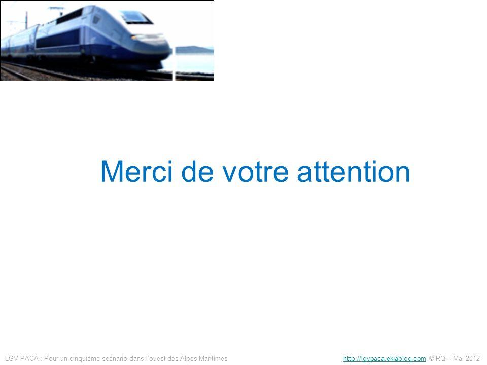 Merci de votre attention LGV PACA : Pour un cinquième scénario dans louest des Alpes Maritimes http://lgvpaca.eklablog.com © RQ – Mai 2012http://lgvpa