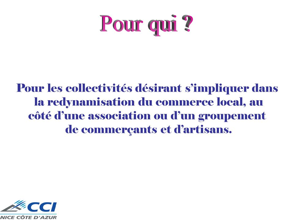 Pour les collectivités désirant simpliquer dans la redynamisation du commerce local, au côté dune association ou dun groupement de commerçants et dartisans.