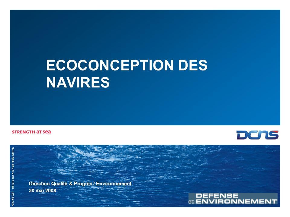 ©DCNS 2007 - all rights reserved / tous droits réservés ECOCONCEPTION DES NAVIRES Direction Qualité & Progrès / Environnement 30 mai 2008