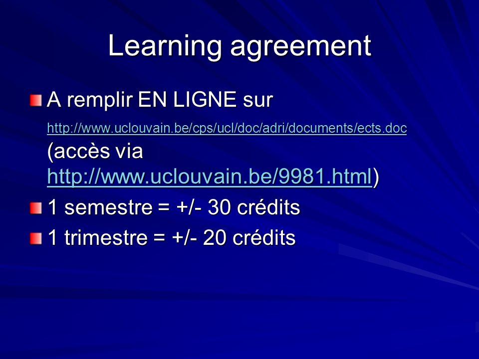 A remplir EN LIGNE sur http://www.uclouvain.be/cps/ucl/doc/adri/documents/ects.doc (accès via http://www.uclouvain.be/9981.html) http://www.uclouvain.be/cps/ucl/doc/adri/documents/ects.doc http://www.uclouvain.be/9981.html http://www.uclouvain.be/cps/ucl/doc/adri/documents/ects.doc http://www.uclouvain.be/9981.html 1 semestre = +/- 30 crédits 1 trimestre = +/- 20 crédits