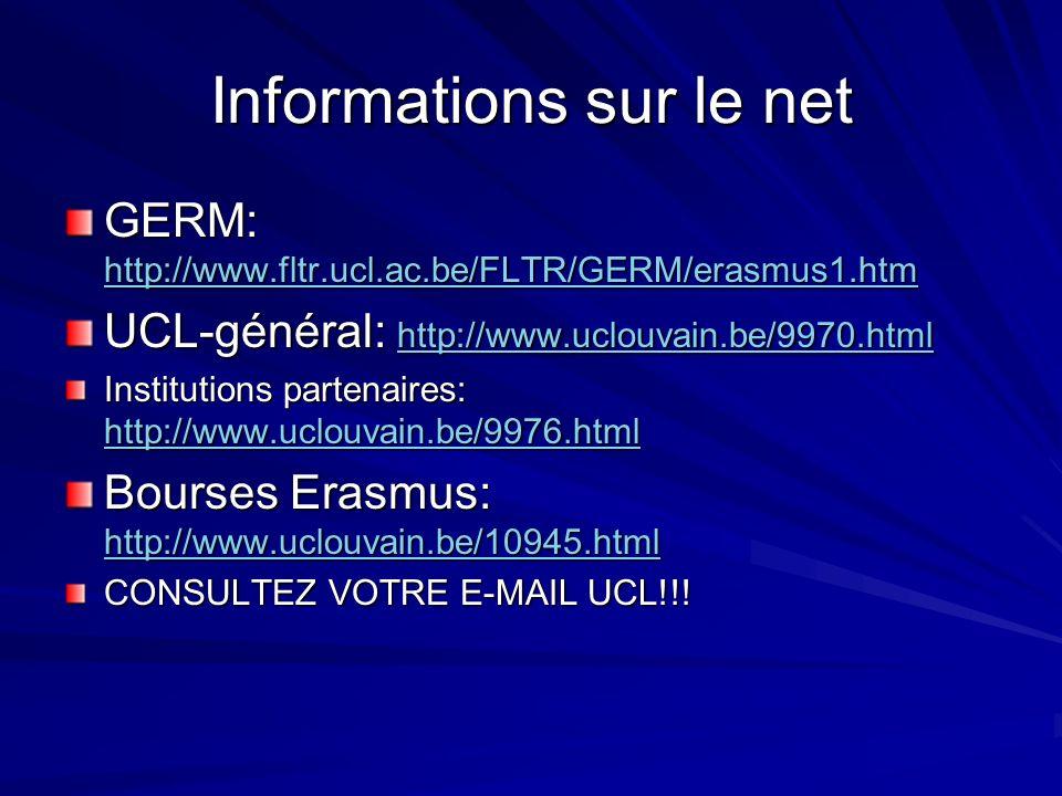 Informations sur le net GERM: http://www.fltr.ucl.ac.be/FLTR/GERM/erasmus1.htm http://www.fltr.ucl.ac.be/FLTR/GERM/erasmus1.htm UCL-général: http://www.uclouvain.be/9970.html http://www.uclouvain.be/9970.html Institutions partenaires: http://www.uclouvain.be/9976.html http://www.uclouvain.be/9976.html Bourses Erasmus: http://www.uclouvain.be/10945.html http://www.uclouvain.be/10945.html CONSULTEZ VOTRE E-MAIL UCL!!!