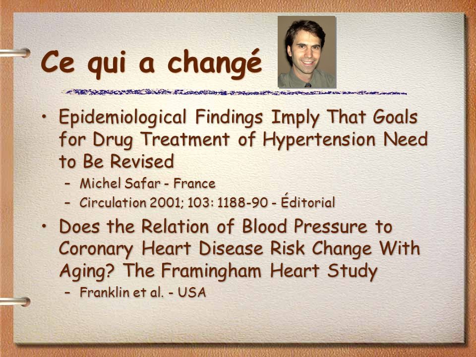 Ce qui a changé Epidemiological Findings Imply That Goals for Drug Treatment of Hypertension Need to Be Revised –Michel Safar - France –Circulation 2001; 103: 1188-90 - Éditorial Does the Relation of Blood Pressure to Coronary Heart Disease Risk Change With Aging.