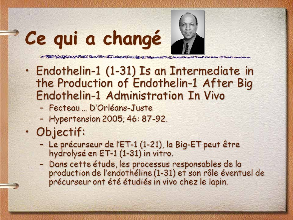 Ce qui a changé Endothelin-1 (1-31) Is an Intermediate in the Production of Endothelin-1 After Big Endothelin-1 Administration In Vivo –Fecteau … DOrléans-Juste –Hypertension 2005; 46: 87-92.