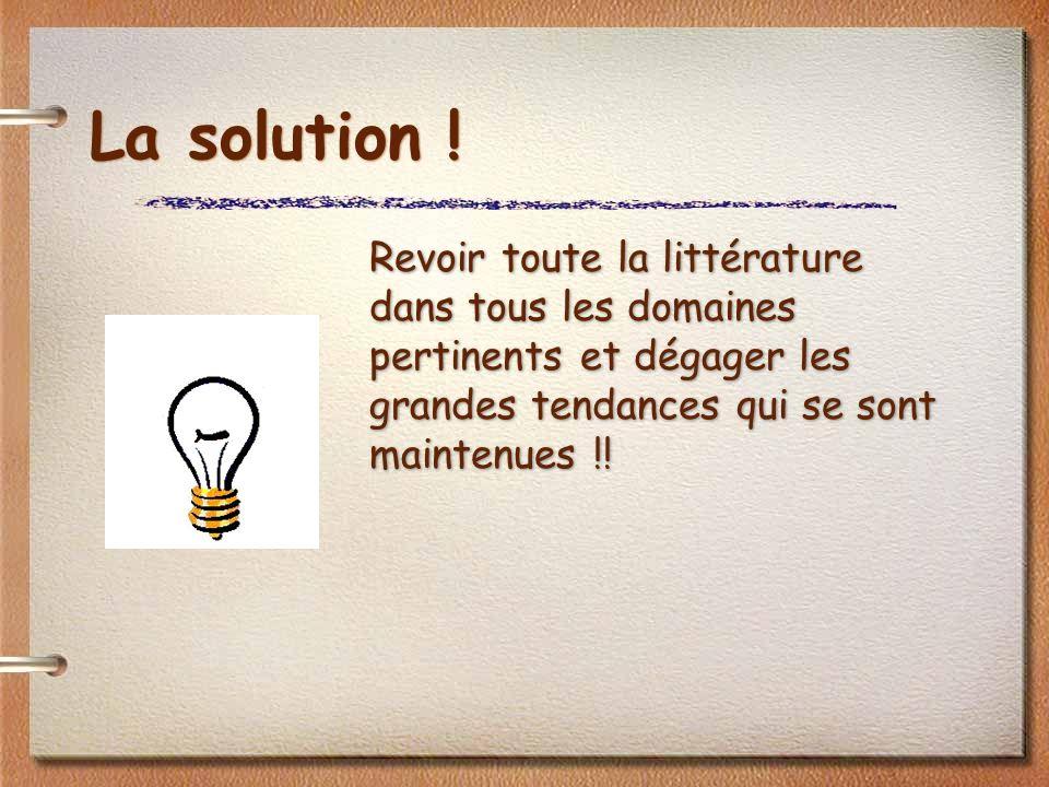 La solution ! Revoir toute la littérature dans tous les domaines pertinents et dégager les grandes tendances qui se sont maintenues !!