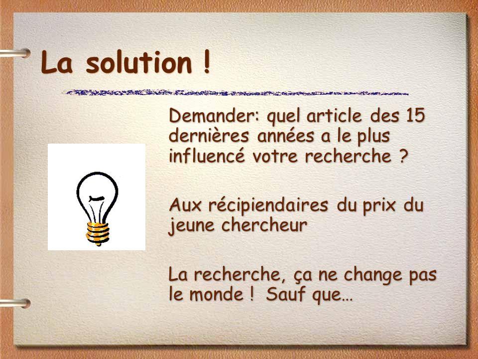 La solution . Demander: quel article des 15 dernières années a le plus influencé votre recherche .