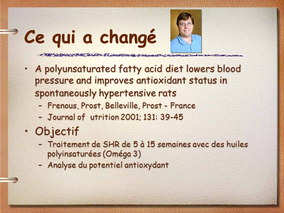 Ce qui a changé A polyunsaturated fatty acid diet lowers blood pressure and improves antioxidant status in spontaneously hypertensive rats –Frenous, Prost, Belleville, Prost - France –Journal of utrition 2001; 131: 39-45 Objectif –Traitement de SHR de 5 à 15 semaines avec des huiles polyinsaturées (Oméga 3) –Analyse du potentiel antioxydant A polyunsaturated fatty acid diet lowers blood pressure and improves antioxidant status in spontaneously hypertensive rats –Frenous, Prost, Belleville, Prost - France –Journal of utrition 2001; 131: 39-45 Objectif –Traitement de SHR de 5 à 15 semaines avec des huiles polyinsaturées (Oméga 3) –Analyse du potentiel antioxydant
