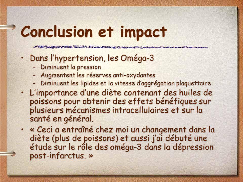 Conclusion et impact Dans lhypertension, les Oméga-3 –Diminuent la pression –Augmentent les réserves anti-oxydantes –Diminuent les lipides et la vites
