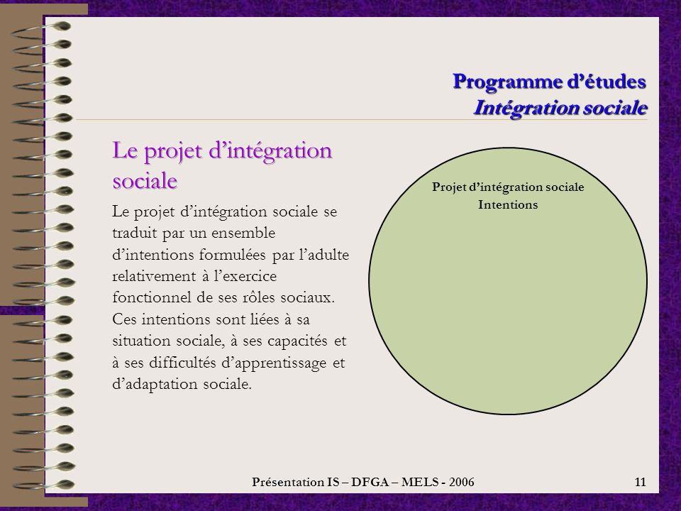 Présentation IS – DFGA – MELS - 2006 10 Programme détudes Intégration sociale Volet A : autonomie minimale Il comprend la liste des objectifs terminaux permettant de faire des apprentissages qui mènent à une autonomie minimale ou de survie.