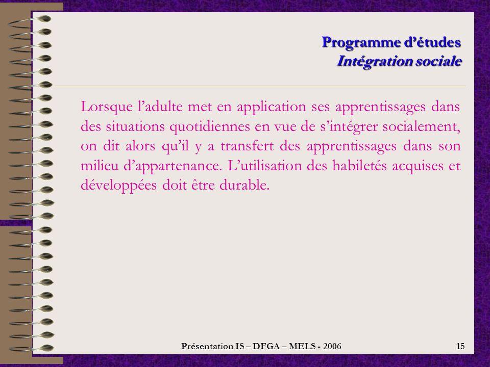 Présentation IS – DFGA – MELS - 2006 14 Programme détudes Intégration sociale Modèle andragogique orienté vers le transfert des apprentissages Après la formation Recueillir de linformation sur le résultat du transfert des apprentissages Pendant la formation Axer la formation sur le transfert des apprentissages, en simultanéité avec le champ 2 : la préparation au transfert des apprentissages Avant la formation Planifier la formation à donner en fonction des situations de la vie quotidienne dans lesquelles les apprentissages devront être durables Utilisation des apprentissages dans la vie quotidienne Organisation du transfert Anticipation du transfert LA PRÉPARATION AU TRANSFERT DES APPRENTISSAGES LE TRANSFERT DES APPRENTISSAGES