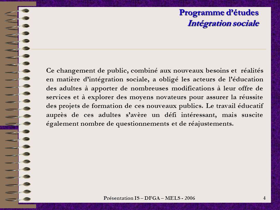 Présentation IS – DFGA – MELS - 2006 3 Programme détudes Intégration sociale Historiquement, les personnes desservies par les centres déducation des adultes dans le cadre du programme dintégration sociale présentaient des déficits intellectuels ou des problèmes de santé mentale.