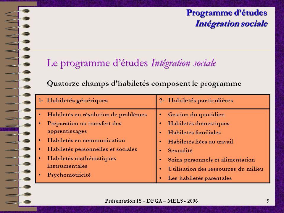 Présentation IS – DFGA – MELS - 2006 8 Programme détudes Intégration sociale 1.Le programme est orienté vers le rehaussement du niveau dintégration sociale de ladulte dans le cadre dun environnement social (écosystème) et basé sur lintégration sociale.