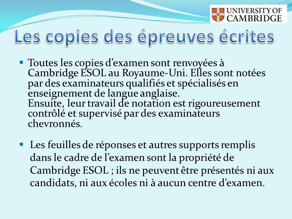 Toutes les copies dexamen sont renvoyées à Cambridge ESOL au Royaume-Uni. Elles sont notées par des examinateurs qualifiés et spécialisés en enseignem