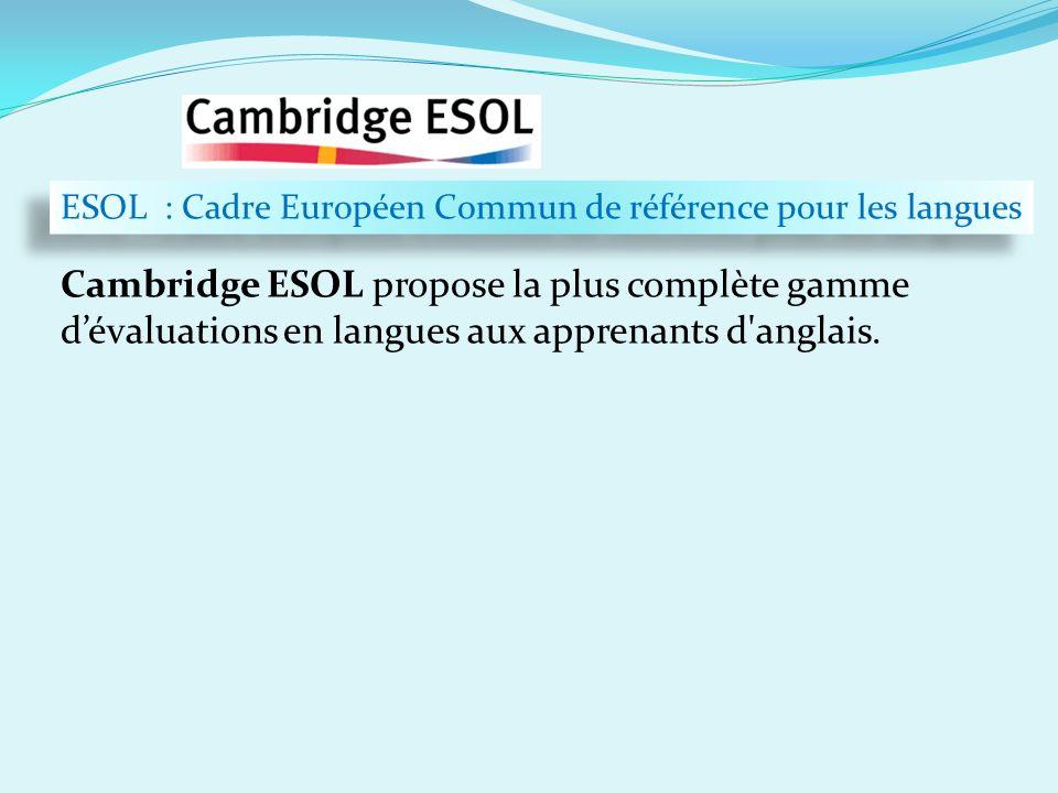 Cambridge ESOL propose la plus complète gamme dévaluations en langues aux apprenants d'anglais. …en chiffres ESOL : Cadre Européen Commun de référence