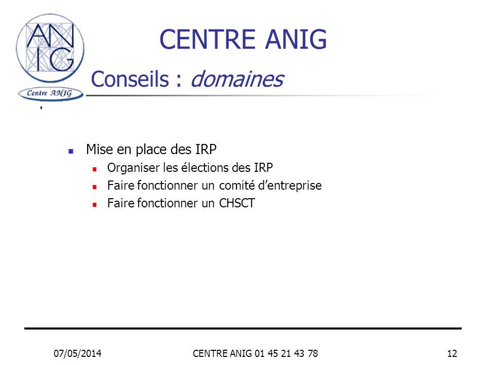 07/05/2014CENTRE ANIG 01 45 21 43 7812 Conseils : domaines Mise en place des IRP Organiser les élections des IRP Faire fonctionner un comité dentrepri
