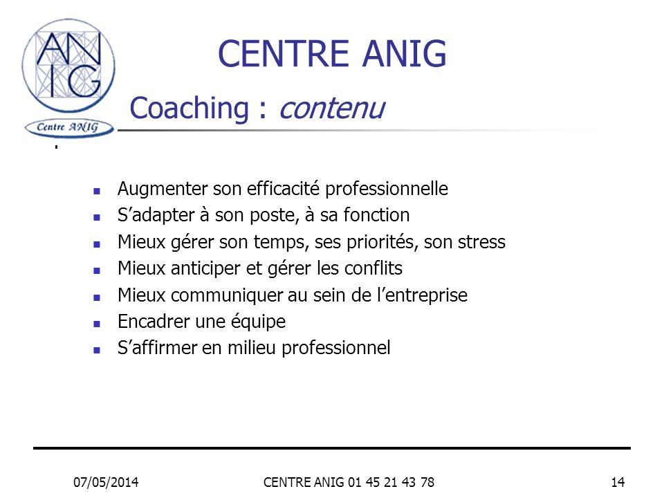 07/05/2014CENTRE ANIG 01 45 21 43 7814 Coaching : contenu Augmenter son efficacité professionnelle Sadapter à son poste, à sa fonction Mieux gérer son