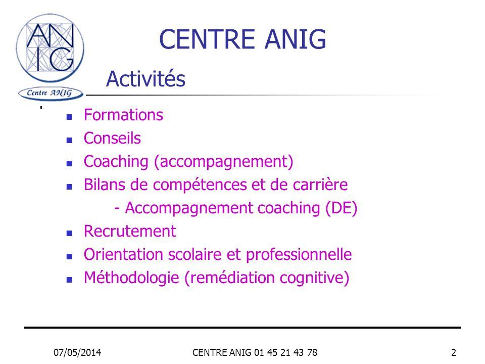 07/05/2014CENTRE ANIG 01 45 21 43 782 Activités Formations Conseils Coaching (accompagnement) Bilans de compétences et de carrière - Accompagnement co