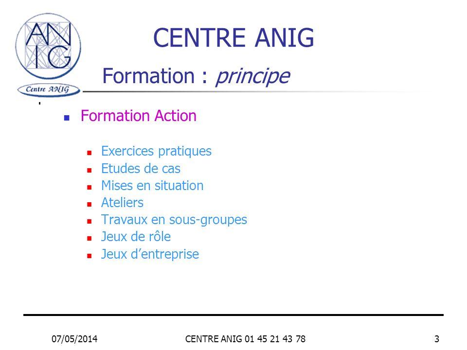 07/05/2014CENTRE ANIG 01 45 21 43 783 Formation : principe Formation Action Exercices pratiques Etudes de cas Mises en situation Ateliers Travaux en s