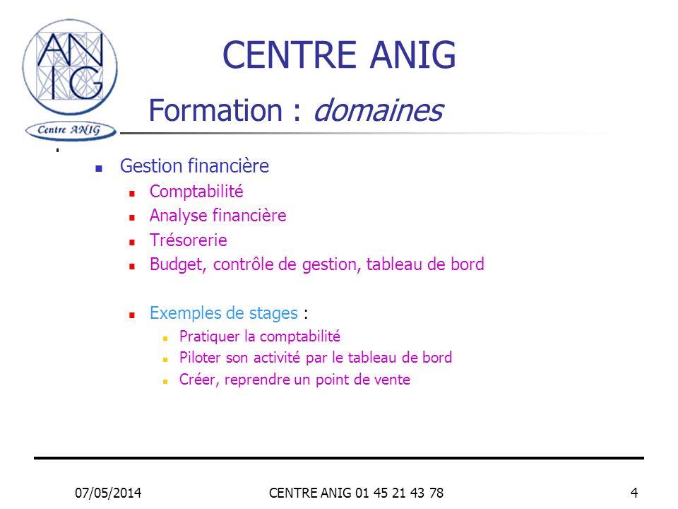 07/05/2014CENTRE ANIG 01 45 21 43 784 Formation : domaines Gestion financière Comptabilité Analyse financière Trésorerie Budget, contrôle de gestion,