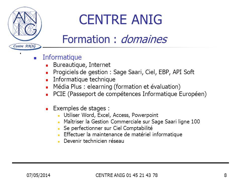 07/05/2014CENTRE ANIG 01 45 21 43 788 Formation : domaines Informatique Bureautique, Internet Progiciels de gestion : Sage Saari, Ciel, EBP, API Soft