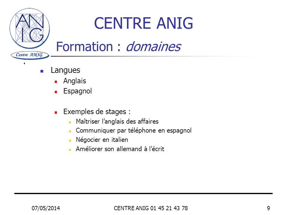 07/05/2014CENTRE ANIG 01 45 21 43 789 Formation : domaines Langues Anglais Espagnol Exemples de stages : Maîtriser langlais des affaires Communiquer p