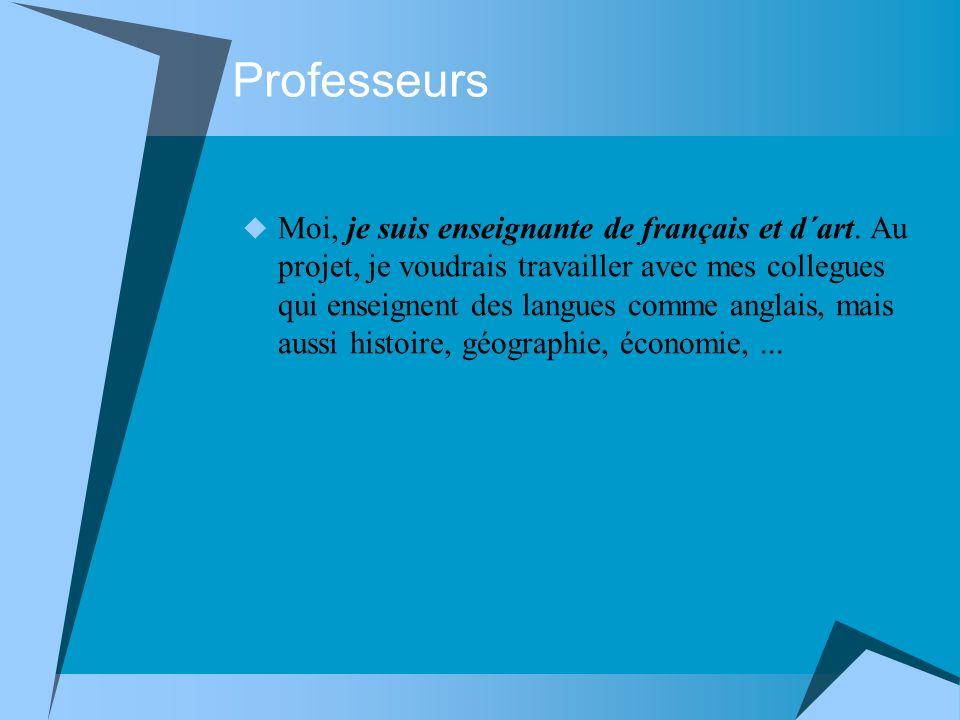Professeurs Moi, je suis enseignante de français et d´art. Au projet, je voudrais travailler avec mes collegues qui enseignent des langues comme angla