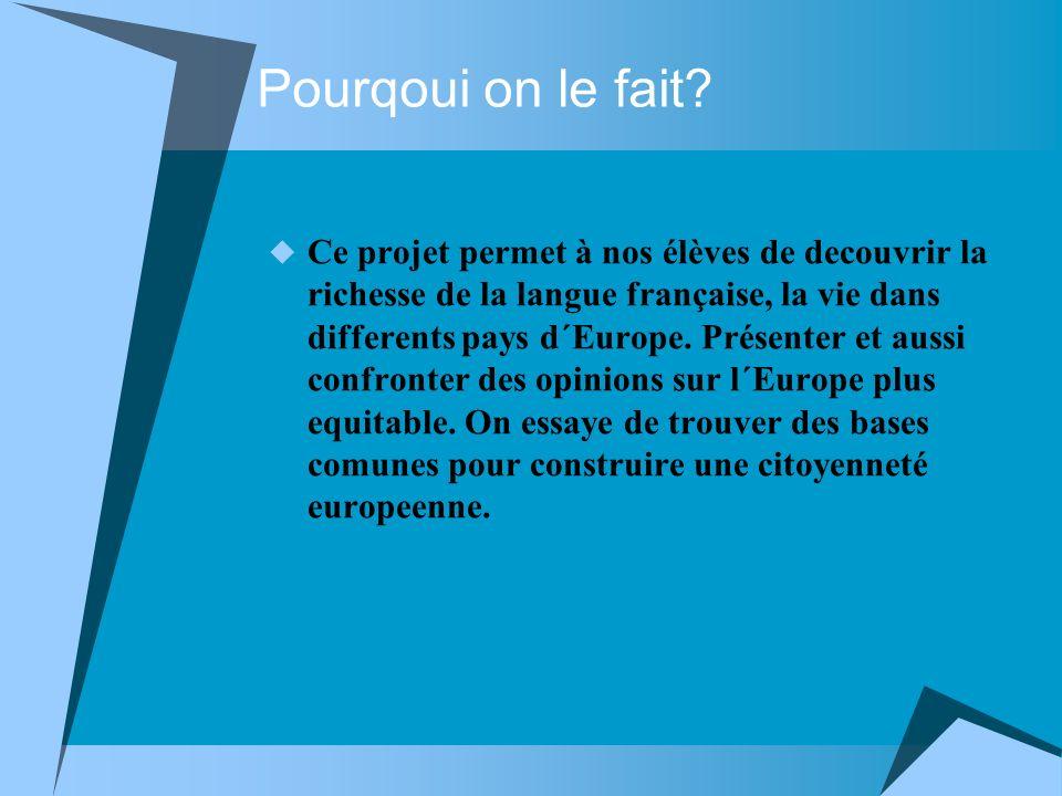 Pourqoui on le fait? Ce projet permet à nos élèves de decouvrir la richesse de la langue française, la vie dans differents pays d´Europe. Présenter et