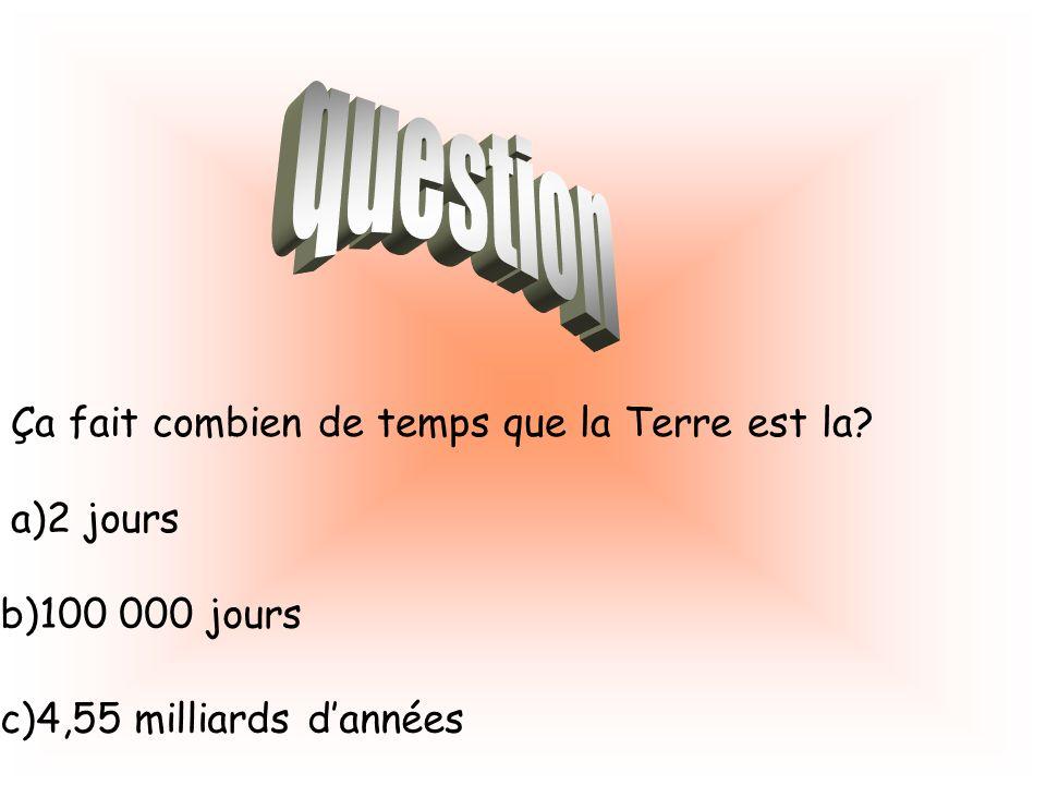 Ça fait combien de temps que la Terre est la? a)2 jours b)100 000 jours c)4,55 milliards dannées