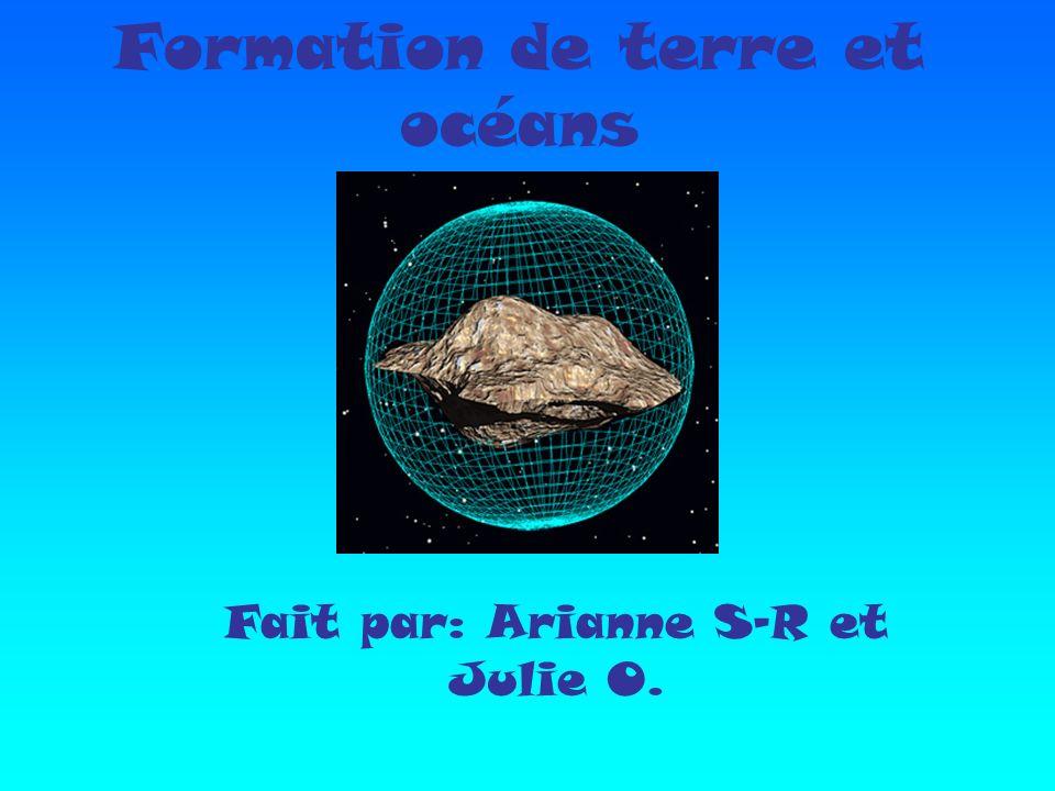 Formation de terre et océans Fait par: Arianne S-R et Julie O.