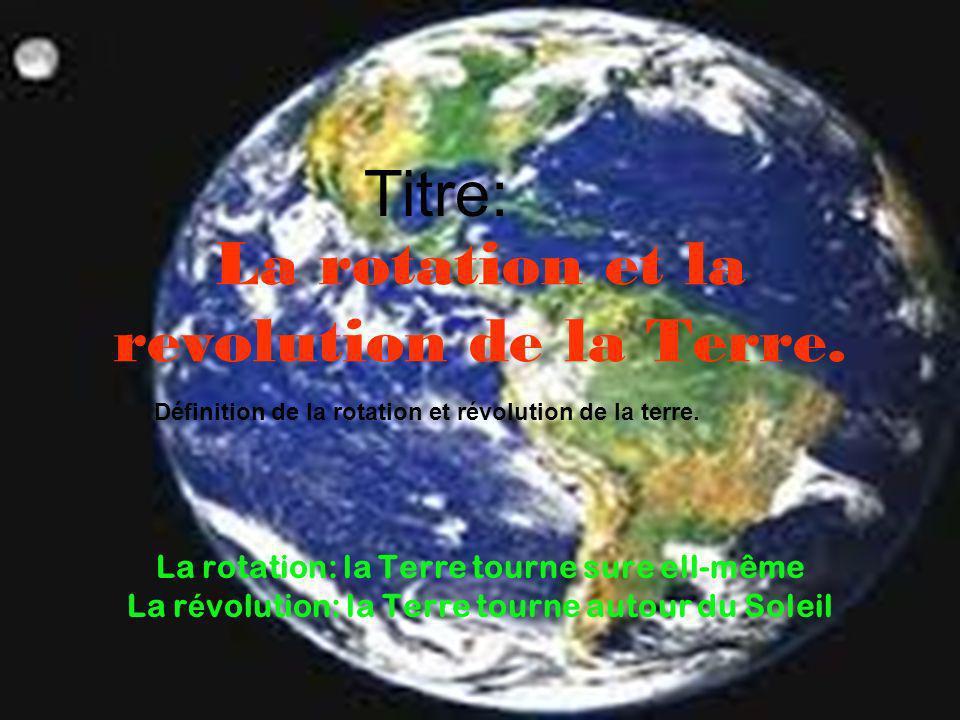 La rotation et la revolution de la Terre. La rotation: la Terre tourne sure ell-même La r é volution: la Terre tourne autour du Soleil Titre: Définiti