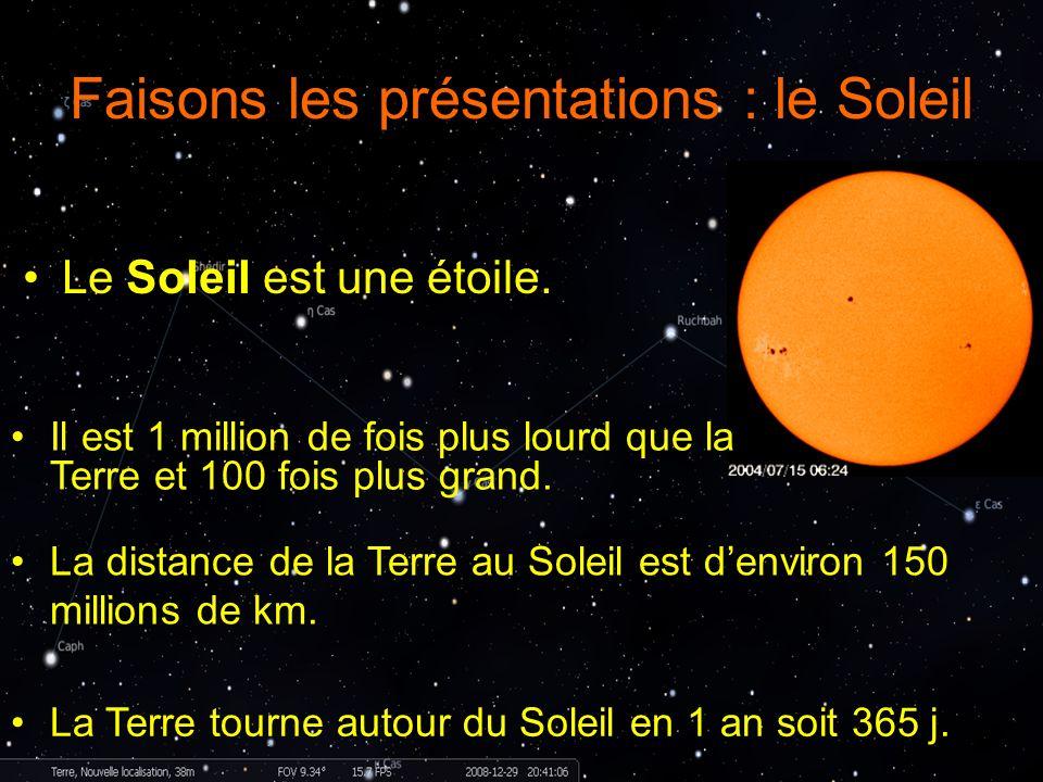 Faisons les présentations : le Soleil Le Soleil est une étoile. La distance de la Terre au Soleil est denviron 150 millions de km. La Terre tourne aut