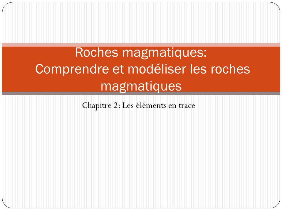 Chapitre 2: Les éléments en trace Roches magmatiques: Comprendre et modéliser les roches magmatiques
