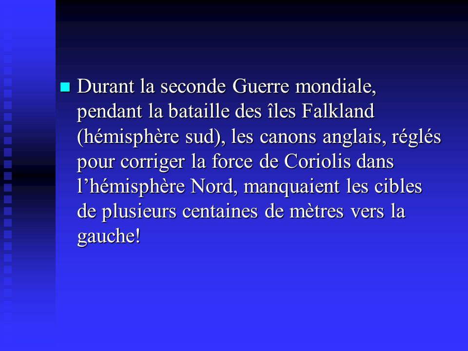 Durant la seconde Guerre mondiale, pendant la bataille des îles Falkland (hémisphère sud), les canons anglais, réglés pour corriger la force de Coriolis dans lhémisphère Nord, manquaient les cibles de plusieurs centaines de mètres vers la gauche.
