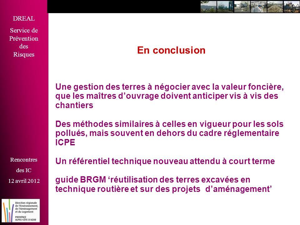 DREAL Service de Prévention des Risques Rencontres des IC 12 avril 2012 Liens utiles http://www.consultations-publiques.developpement- durable.gouv.fr/lancement-d-une-consultation-sur-le- guide-terres-excavees http://www.brgm.fr/index.jsp http://www.paca.developpement-durable.gouv.fr/ http://www.consultations-publiques.developpement- durable.gouv.fr/lancement-d-une-consultation-sur-le- guide-terres-excavees http://www.brgm.fr/index.jsp http://www.paca.developpement-durable.gouv.fr/ Merci pour votre attention