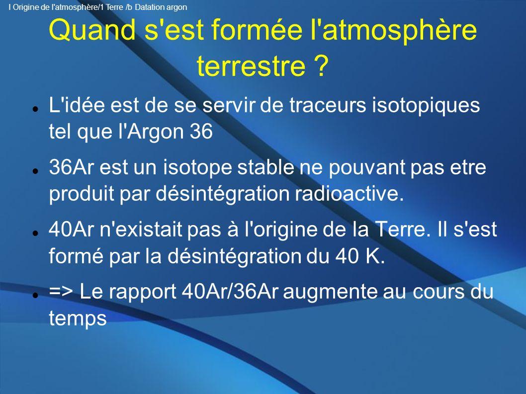 Quand s'est formée l'atmosphère terrestre ? L'idée est de se servir de traceurs isotopiques tel que l'Argon 36 36Ar est un isotope stable ne pouvant p