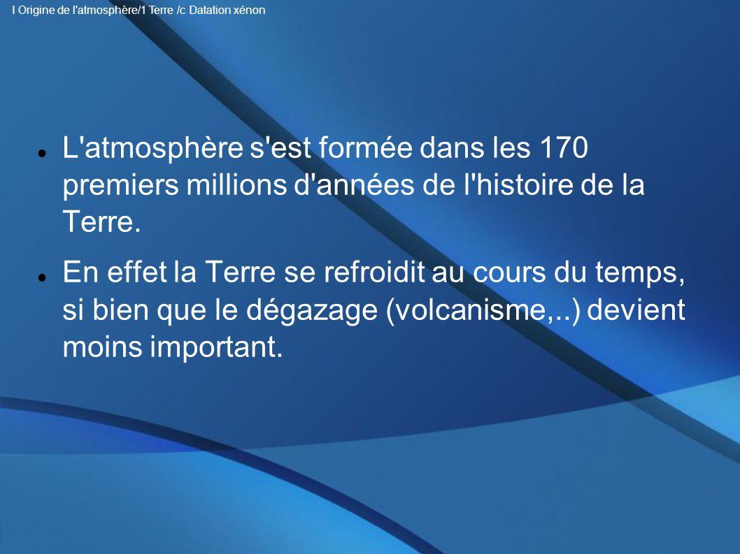 L'atmosphère s'est formée dans les 170 premiers millions d'années de l'histoire de la Terre. En effet la Terre se refroidit au cours du temps, si bien