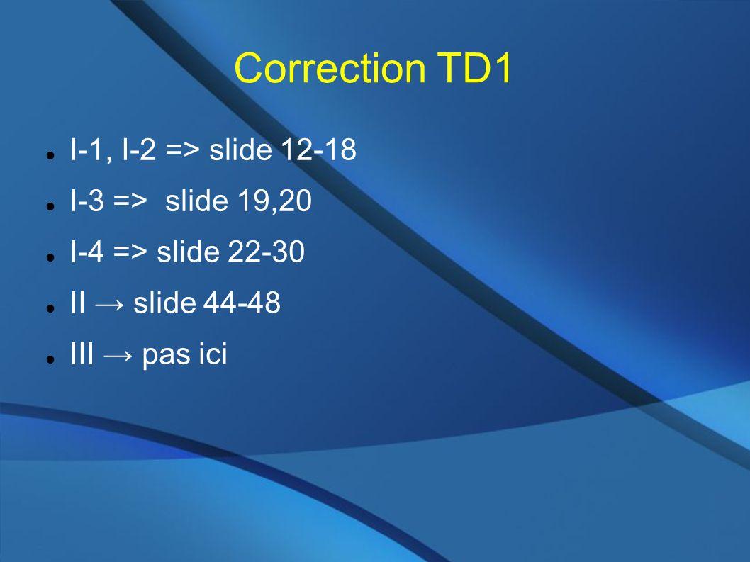 Correction TD1 I-1, I-2 => slide 12-18 I-3 => slide 19,20 I-4 => slide 22-30 II slide 44-48 III pas ici