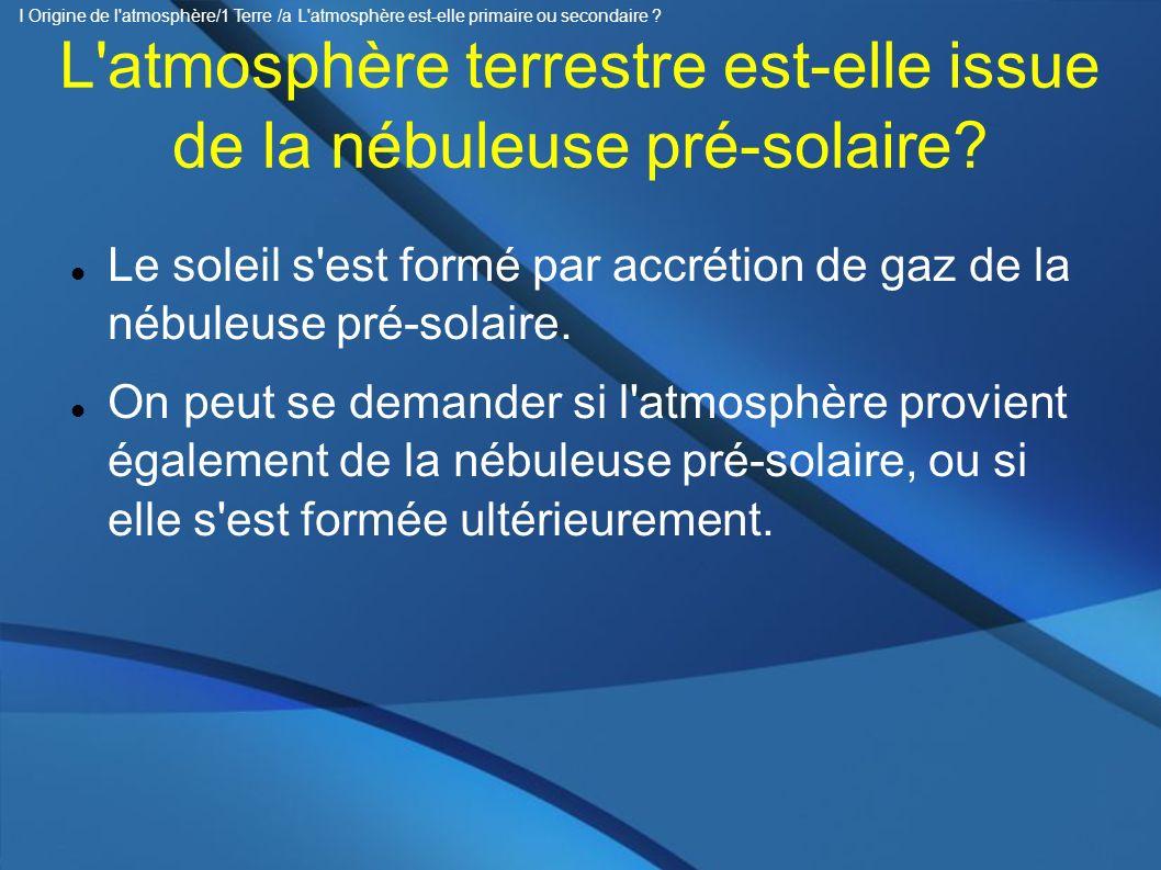 Bilan : datation atmosphère En proportion le soleil contient de 1 million à 1 milliard de fois plus de gaz rare que l atmosphère terrestre => L atmosphère n est pas directement issue de la nébuleuse présolaire = n est pas primaire => L atmosphère est dite c est à dire issue du dégazage du manteau.