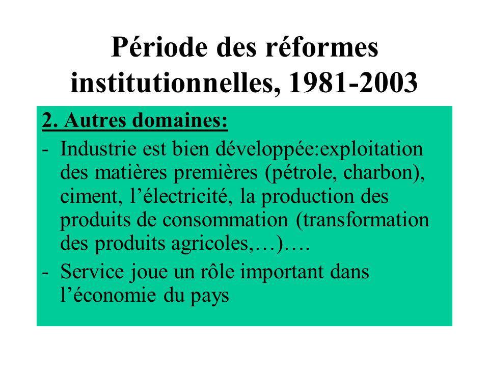 Période des réformes institutionnelles, 1981-2003 2. Autres domaines: -Industrie est bien développée:exploitation des matières premières (pétrole, cha