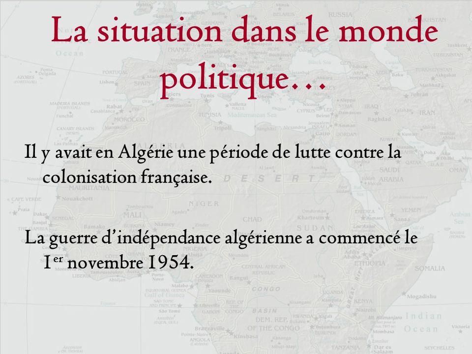 La situation dans le monde politique… Il y avait en Algérie une période de lutte contre la colonisation française. La guerre dindépendance algérienne