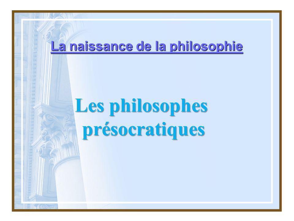 La naissance de la philosophie Les philosophes présocratiques