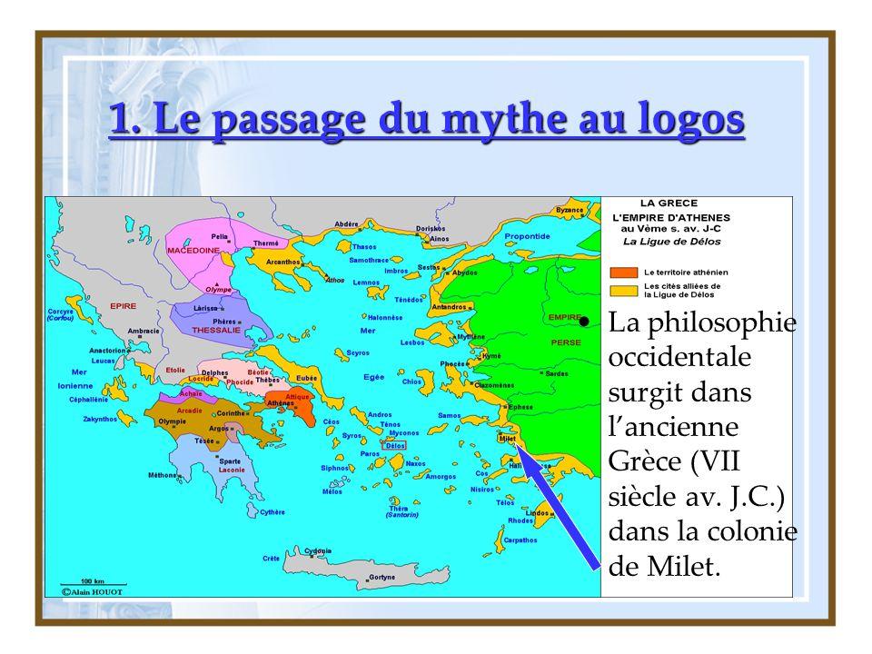 1. Le passage du mythe au logos La philosophie occidentale surgit dans lancienne Grèce (VII siècle av. J.C.) dans la colonie de Milet.
