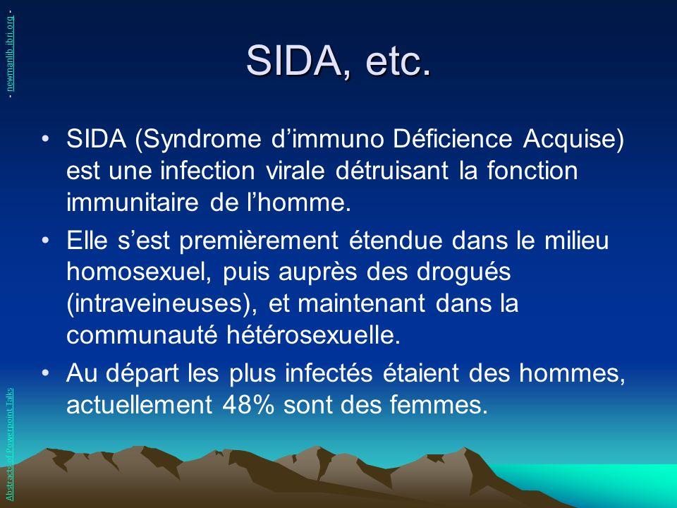 SIDA, etc. SIDA (Syndrome dimmuno Déficience Acquise) est une infection virale détruisant la fonction immunitaire de lhomme. Elle sest premièrement ét