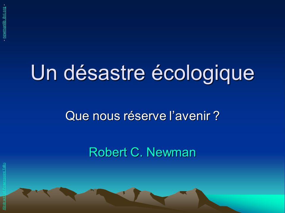 Un désastre écologique Que nous réserve lavenir ? Robert C. Newman Abstracts of Powerpoint Talks - newmanlib.ibri.org -newmanlib.ibri.org