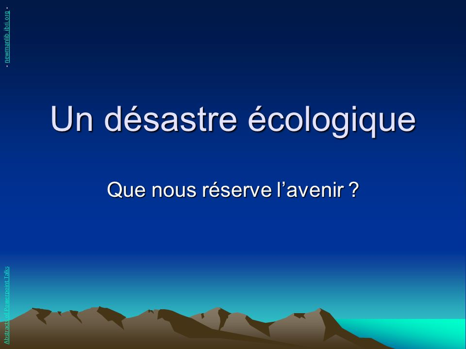 Un désastre écologique Que nous réserve lavenir ? Abstracts of Powerpoint Talks - newmanlib.ibri.org -newmanlib.ibri.org