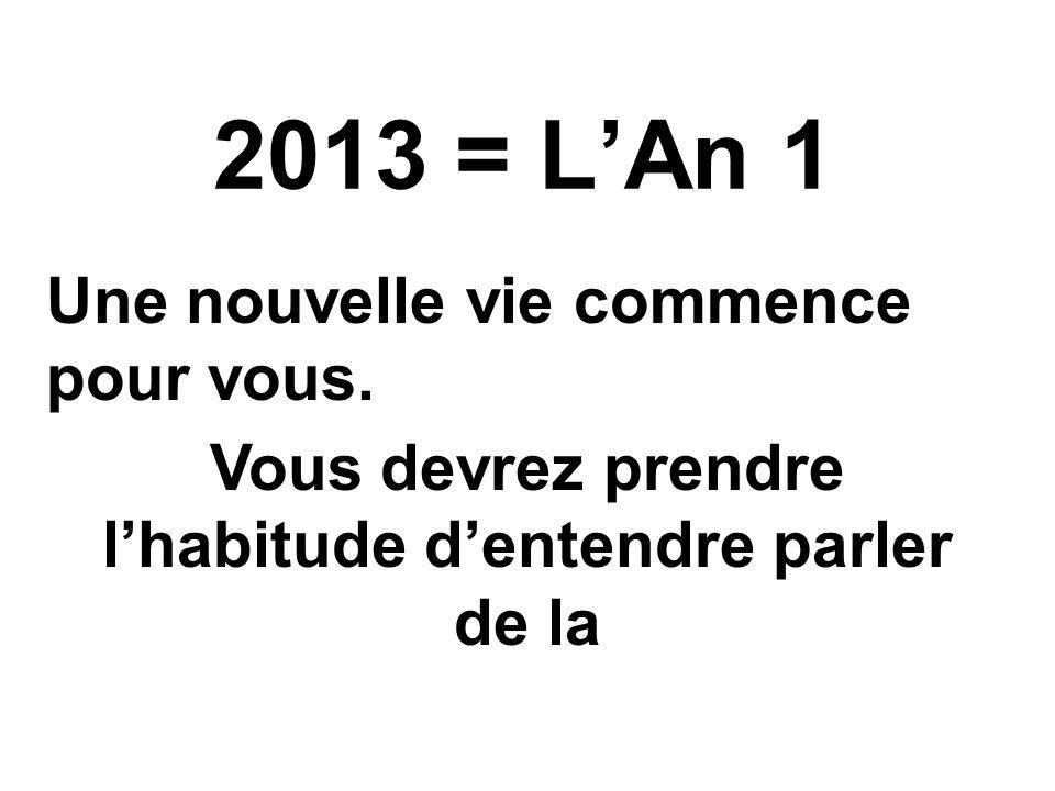 2013 = LAn 1 Une nouvelle vie commence pour vous. Vous devrez prendre lhabitude dentendre parler de la