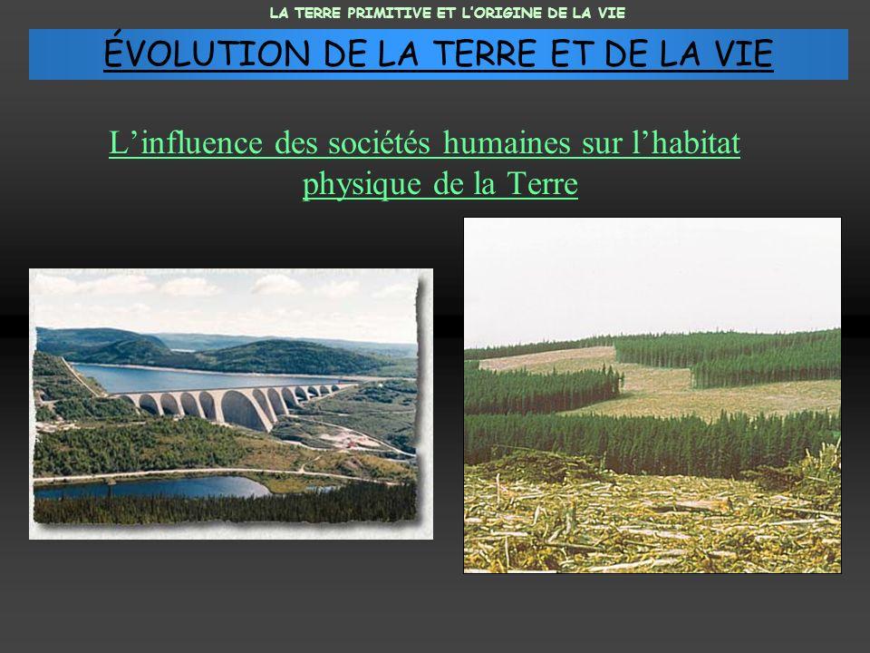 Linfluence des sociétés humaines sur lhabitat physique de la Terre LA TERRE PRIMITIVE ET LORIGINE DE LA VIE ÉVOLUTION DE LA TERRE ET DE LA VIE