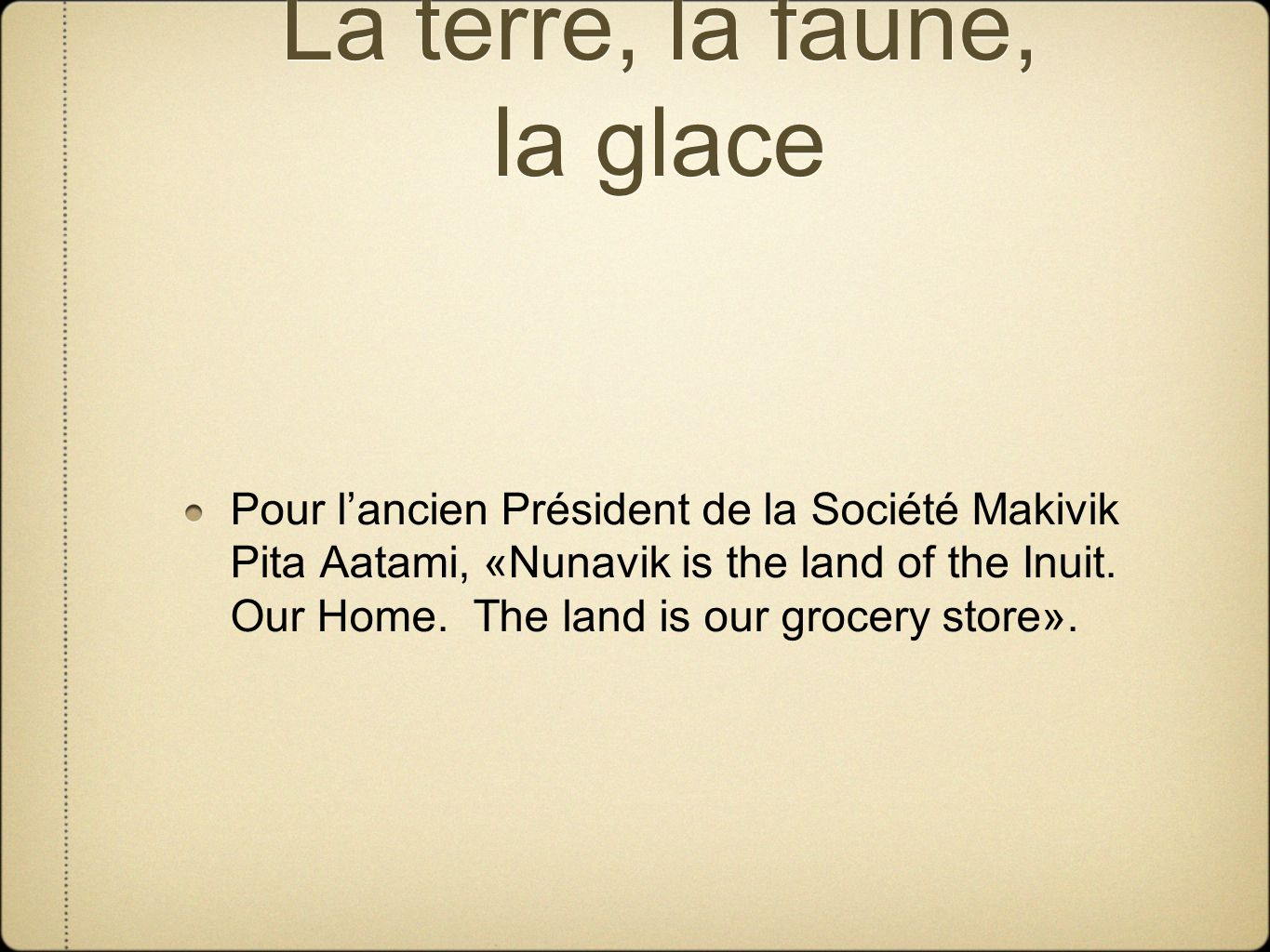 La terre, la faune, la glace Pour lancien Président de la Société Makivik Pita Aatami, «Nunavik is the land of the Inuit. Our Home. The land is our gr