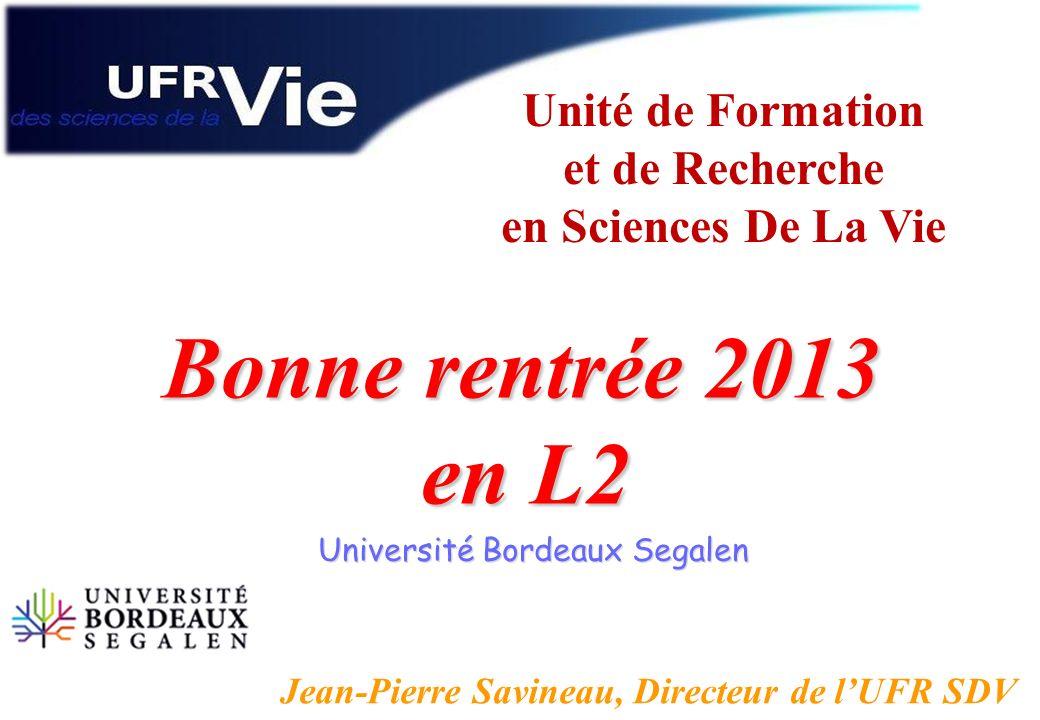 Unité de Formation et de Recherche en Sciences De La Vie Université Bordeaux Segalen Bonne rentrée 2013 en L2 en L2 Jean-Pierre Savineau, Directeur de