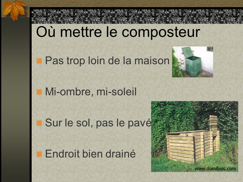 Où mettre le composteur Pas trop loin de la maison Mi-ombre, mi-soleil Sur le sol, pas le pavé Endroit bien drainé www.domibois.com