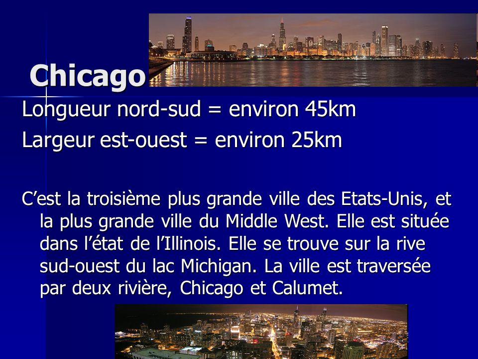 Chicago Longueur nord-sud = environ 45km Largeur est-ouest = environ 25km Cest la troisième plus grande ville des Etats-Unis, et la plus grande ville
